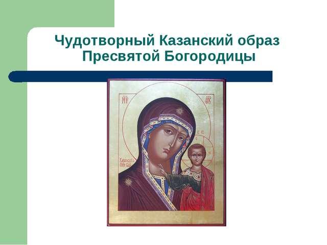 Чудотворный Казанский образ Пресвятой Богородицы
