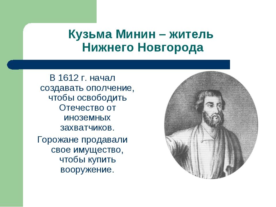Кузьма Минин – житель Нижнего Новгорода В 1612 г. начал создавать ополчение,...