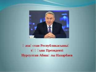 Қазақстан Республикасының тұңғыш Президенті Нурсултан Абишұлы Назарбаев