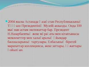 2004 жылы Астанада Қазақстан Республикасының Тұңғыш Президентінің Музейі ашы