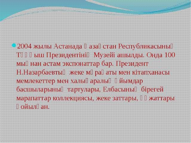 2004 жылы Астанада Қазақстан Республикасының Тұңғыш Президентінің Музейі ашы...