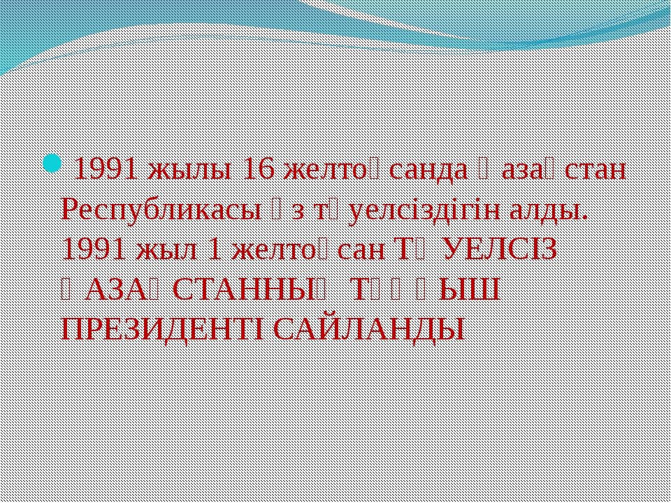 1991 жылы 16 желтоқсанда Қазақстан Республикасы өз тәуелсіздігін алды. 1991...