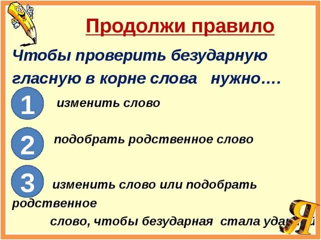 Продолжи правило Чтобы проверить безударную гласную в корне слова нужно…. изм...