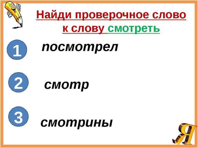 Найди проверочное слово к слову смотреть посмотрел смотр смотрины 1 2 3