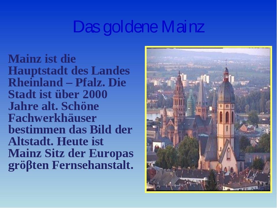 Das goldene Mainz Mainz ist die Hauptstadt des Landes Rheinland – Pfalz. Die...