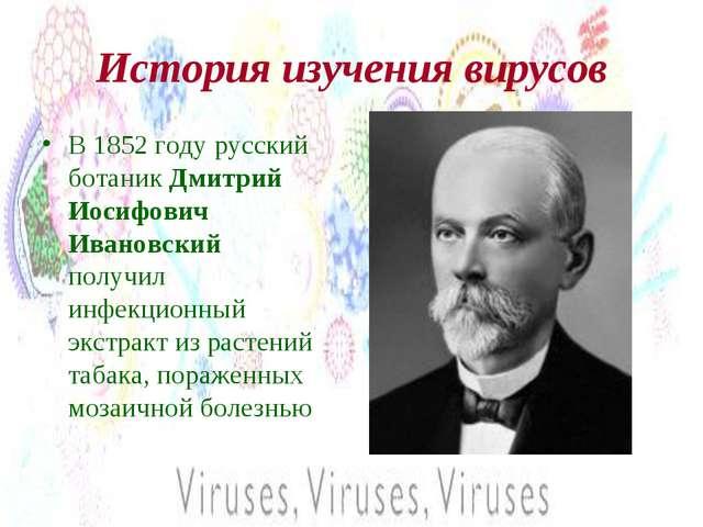 История изучения вирусов В 1852 году русский ботаник Дмитрий Иосифович Иванов...