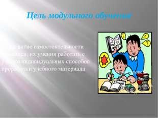 Цель модульного обучения Развитие самостоятельности учащихся, их умения работ