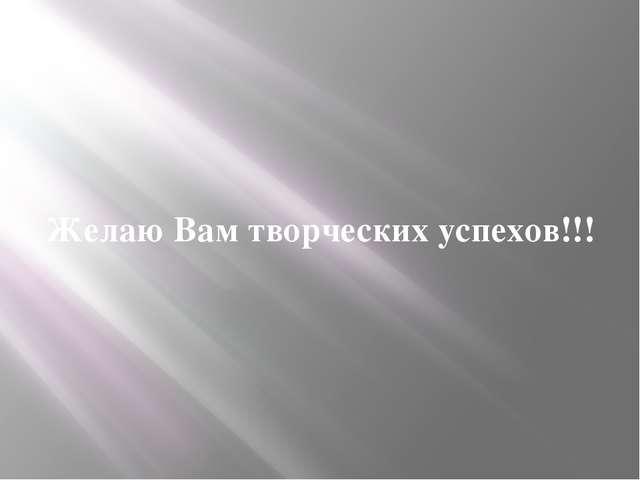 Желаю Вам творческих успехов!!!