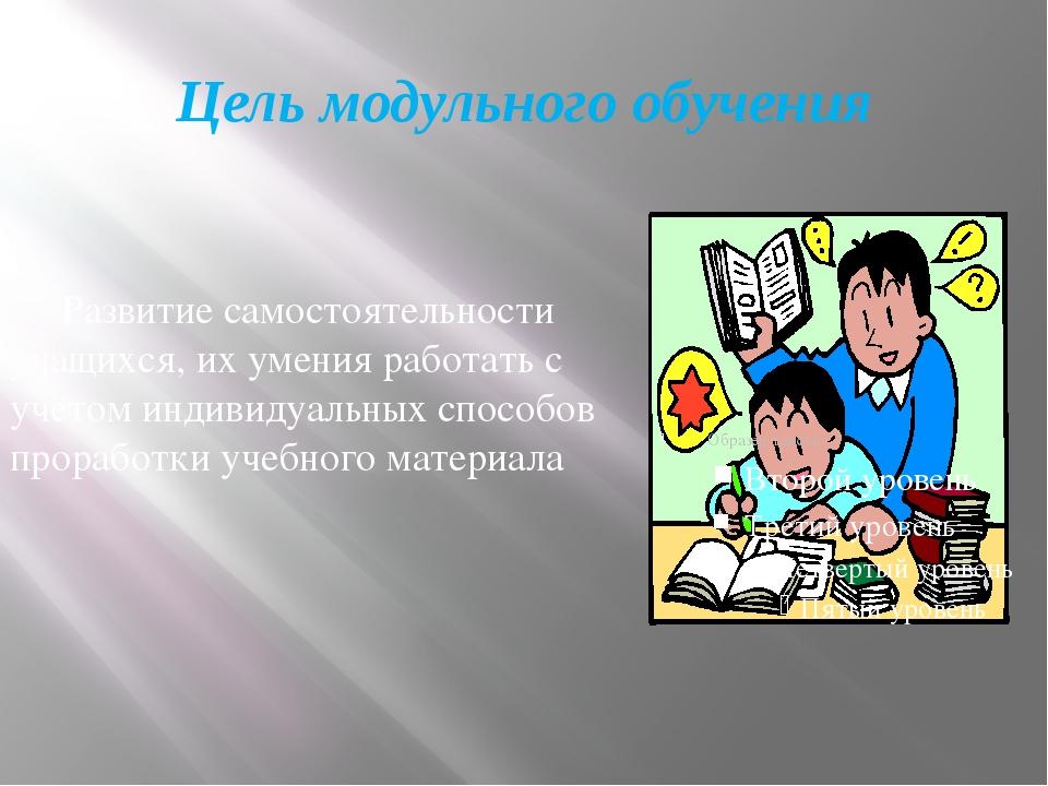 Цель модульного обучения Развитие самостоятельности учащихся, их умения работ...