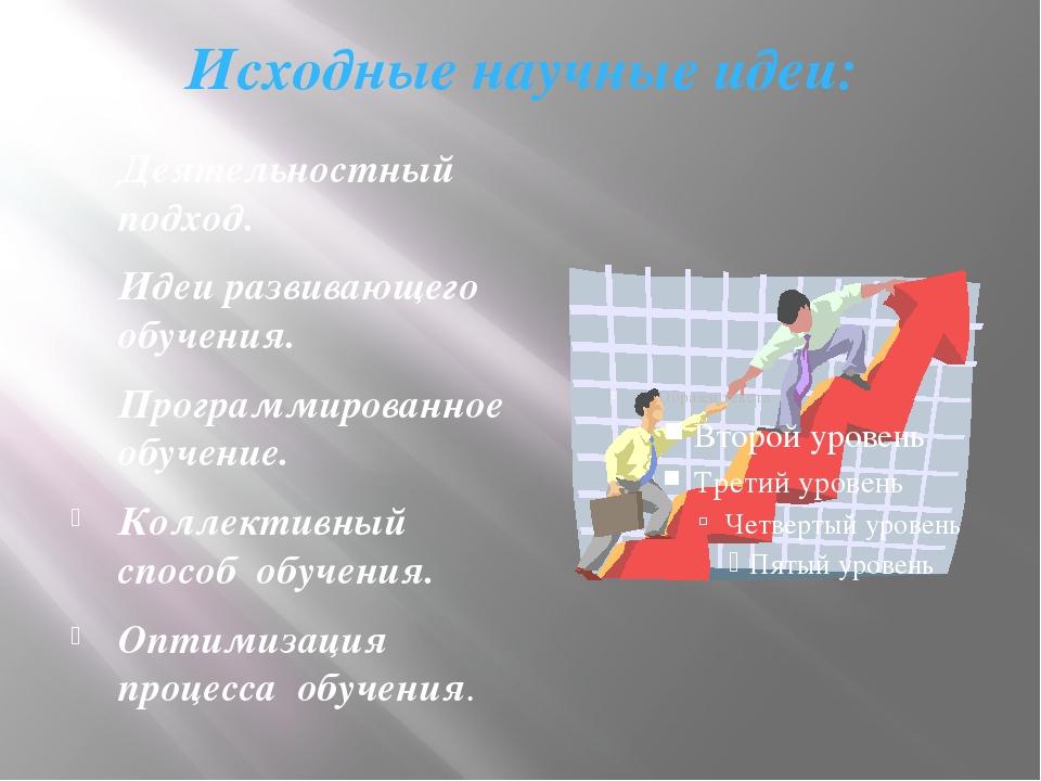 Исходные научные идеи: Деятельностный подход. Идеи развивающего обучения. Про...