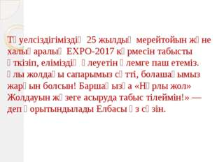 Тәуелсіздігіміздің 25 жылдық мерейтойын және халықаралық EXPO-2017 көрмесін
