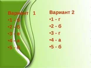Вариант 1 1 - б 2 - б 3 - в 4 - а 5 - б Вариант 2 1 - г 2 - б 3 - г 4 - а 5 - б