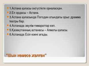 """""""Шын немесе жалған"""" 1.Астана қаласы оңтүстікте орналасқан. 2.Ел ордасы – Аста"""