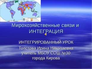 Мирохозяйственные связи и ИНТЕГРАЦИЯ ИНТЕГРИРОВАННЫЙ УРОК Толстова Ирина Нико