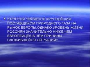 2.РОССИЯ ЯВЛЯЕТСЯ КРУПНЕЙШИМ ПОСТАВЩИКОМ ПРИРОДНОГО ГАЗА НА РЫНОК ЕВРОПЫ,ОДНА