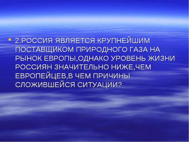 2.РОССИЯ ЯВЛЯЕТСЯ КРУПНЕЙШИМ ПОСТАВЩИКОМ ПРИРОДНОГО ГАЗА НА РЫНОК ЕВРОПЫ,ОДНА...