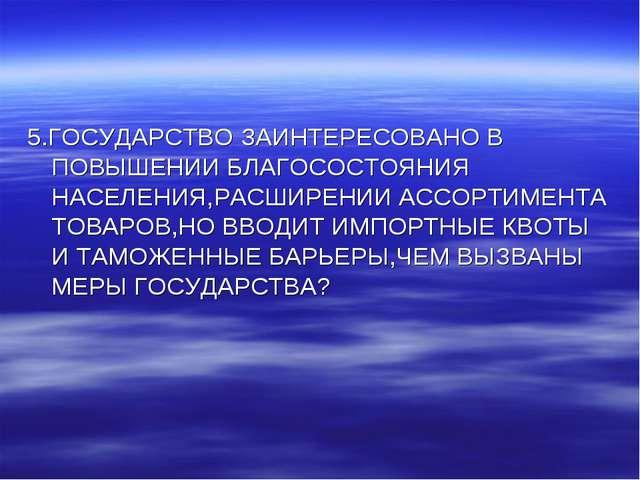 5.ГОСУДАРСТВО ЗАИНТЕРЕСОВАНО В ПОВЫШЕНИИ БЛАГОСОСТОЯНИЯ НАСЕЛЕНИЯ,РАСШИРЕНИИ...