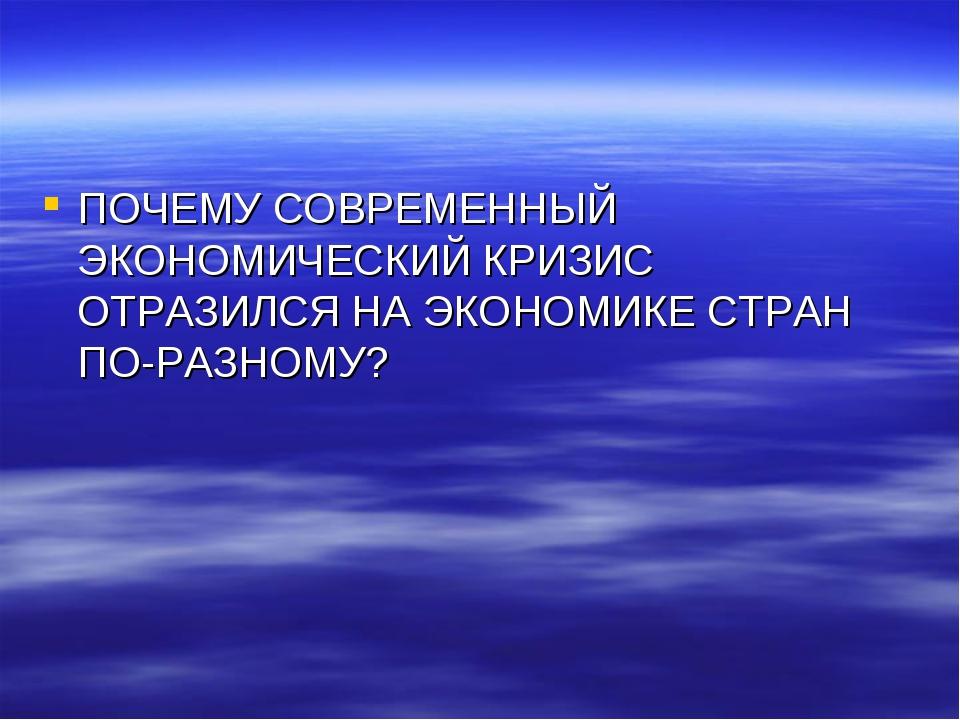 ПОЧЕМУ СОВРЕМЕННЫЙ ЭКОНОМИЧЕСКИЙ КРИЗИС ОТРАЗИЛСЯ НА ЭКОНОМИКЕ СТРАН ПО-РАЗНО...