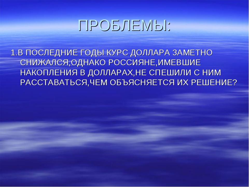 ПРОБЛЕМЫ: 1.В ПОСЛЕДНИЕ ГОДЫ КУРС ДОЛЛАРА ЗАМЕТНО СНИЖАЛСЯ,ОДНАКО РОССИЯНЕ,ИМ...