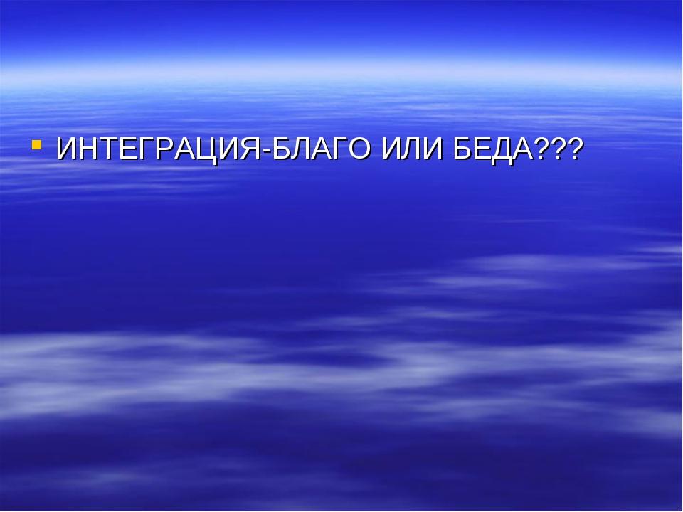 ИНТЕГРАЦИЯ-БЛАГО ИЛИ БЕДА???