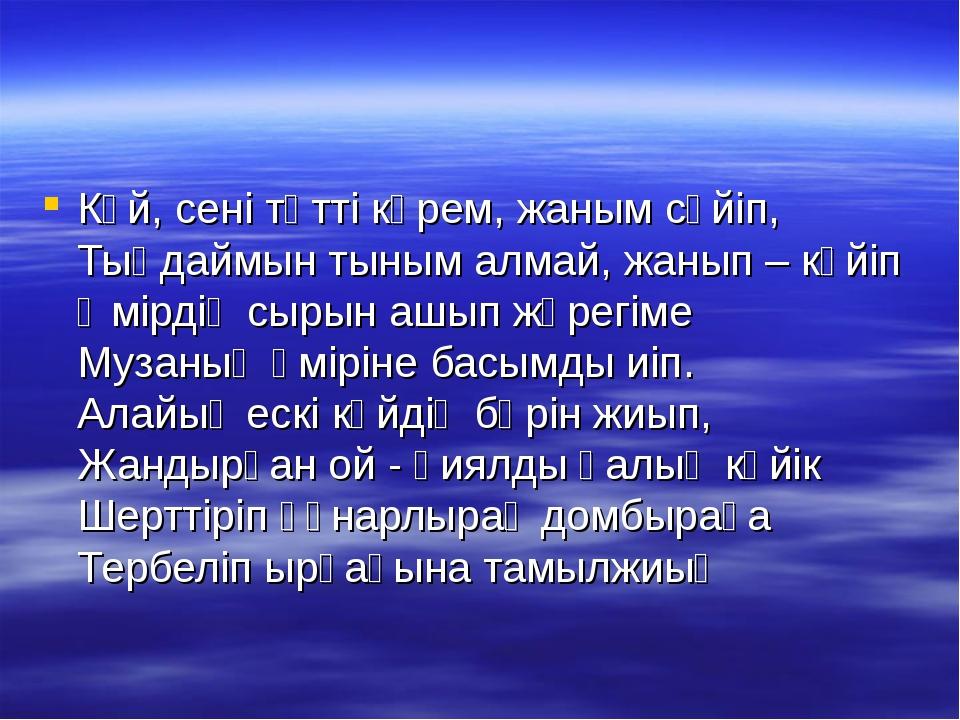 Күй, сені тәтті көрем, жаным сүйіп, Тыңдаймын тыным алмай, жанып – күйіп Өмі...