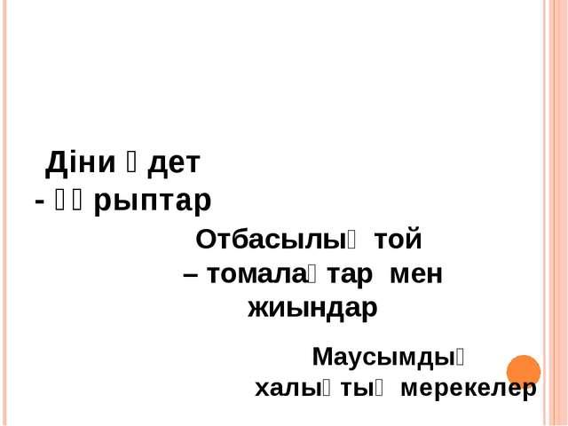 Салт – дәстүрлердің түрлері Діни әдет - ғұрыптар Отбасылық той – томалақт...