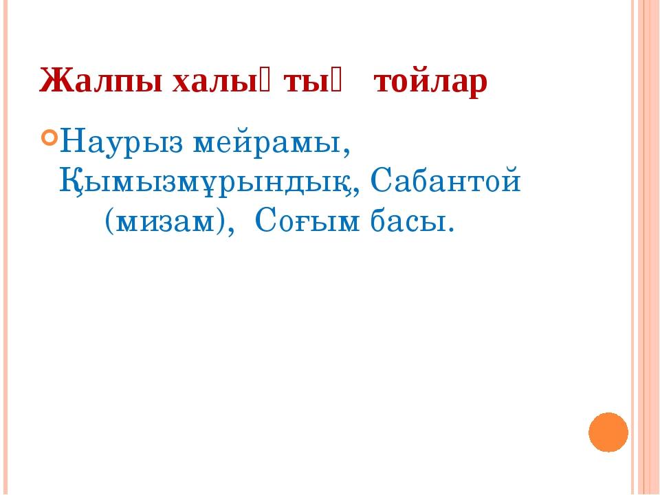 Жалпы халықтық тойлар Наурыз мейрамы, Қымызмұрындық, Сабантой (мизам), Соғым...