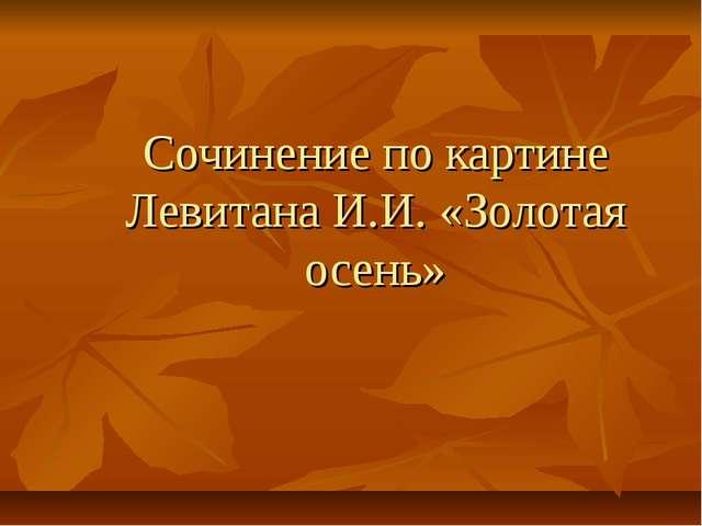 Сочинение по картине Левитана И.И. «Золотая осень»