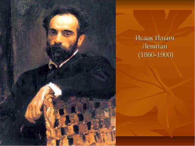 Исаак Ильич Левитан (1860-1900) Исаак Ильич Левитан
