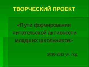 ТВОРЧЕСКИЙ ПРОЕКТ «Пути формирования читательской активности младших школьник