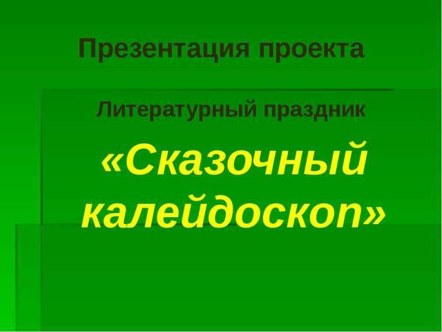 Презентация проекта Литературный праздник «Сказочный калейдоскоп»