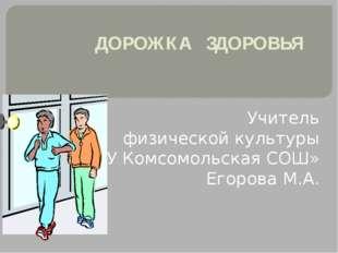 ДОРОЖКА ЗДОРОВЬЯ Учитель физической культуры «МОУ Комсомольская СОШ» Егорова