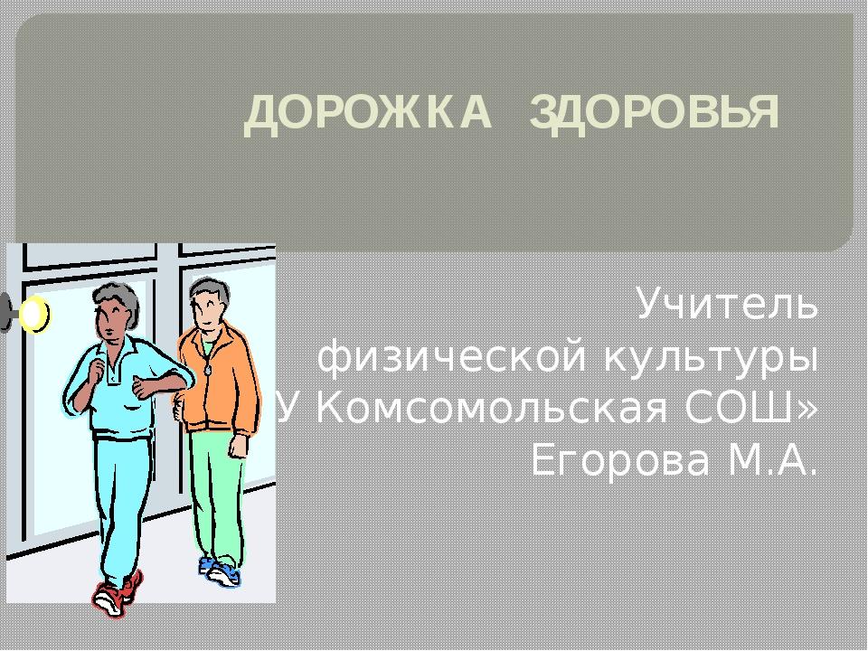 ДОРОЖКА ЗДОРОВЬЯ Учитель физической культуры «МОУ Комсомольская СОШ» Егорова...