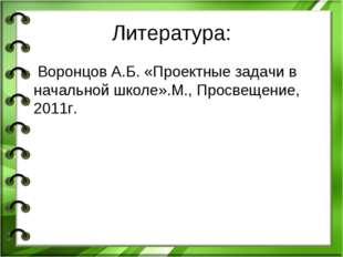 Литература: Воронцов А.Б. «Проектные задачи в начальной школе».М., Просвещени