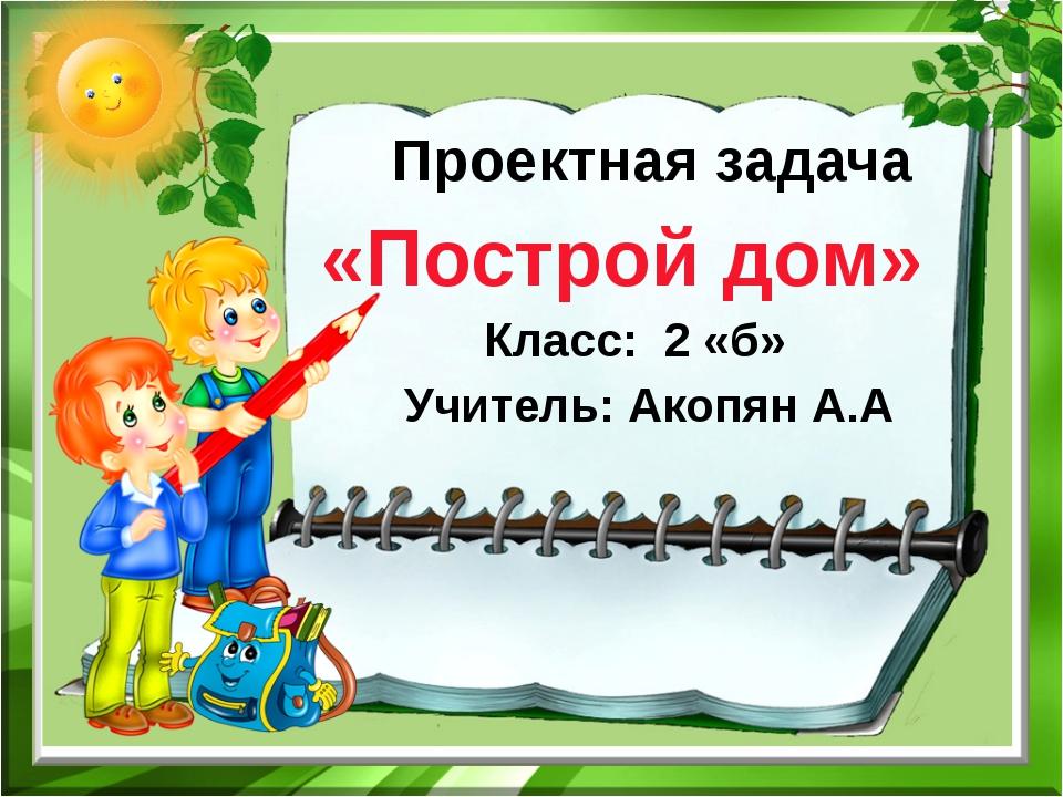Проектная задача «Построй дом» Класс: 2 «б» Учитель: Акопян А.А