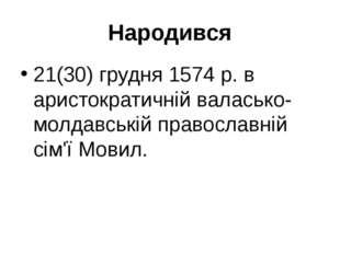 Народився 21(30) грудня 1574 р. в аристократичній валасько-молдавській правос