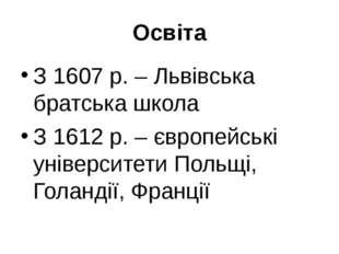 Освіта З 1607 р. – Львівська братська школа З 1612 р. – європейські університ