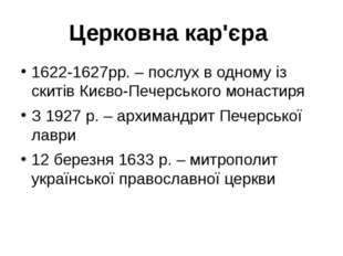 Церковна кар'єра 1622-1627рр. – послух в одному із скитів Києво-Печерського м