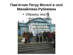 Пам'ятник Петру Могилі в селі Михайлівка-Рубежівка