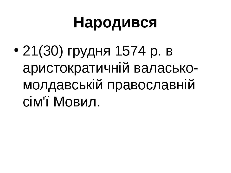 Народився 21(30) грудня 1574 р. в аристократичній валасько-молдавській правос...