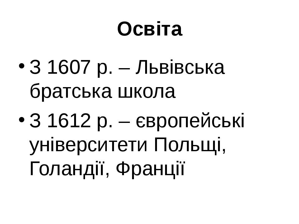 Освіта З 1607 р. – Львівська братська школа З 1612 р. – європейські університ...