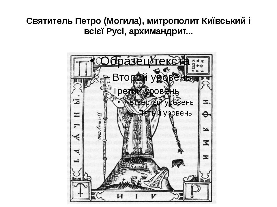 Святитель Петро (Могила), митрополит Київський і всієї Русі, архимандрит...