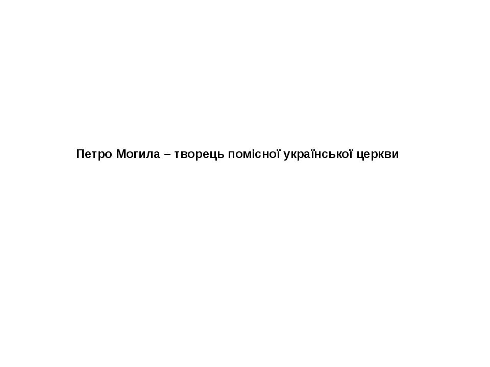 Петро Могила – творець помісної української церкви