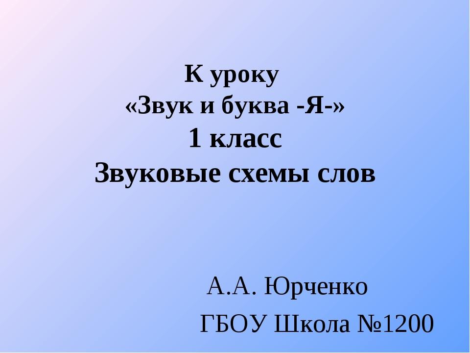 К уроку «Звук и буква -Я-» 1 класс Звуковые схемы слов А.А. Юрченко ГБОУ Школ...