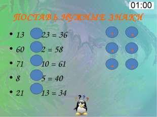 ПОСТАВЬ НУЖНЫЕ ЗНАКИ 13 23 = 36 60 2 = 58 71 10 = 61 8 5 = 40 21 13 = 34 + -