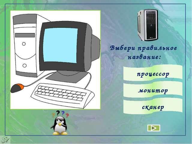 Выбери правильное название: монитор процессор сканер