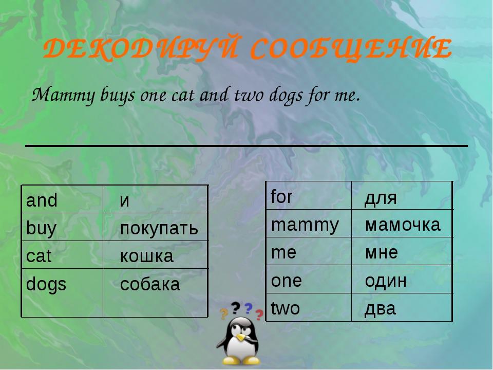 ДЕКОДИРУЙ СООБЩЕНИЕ Mammy buys one cat and two dogs for me. собака dogs кошка...