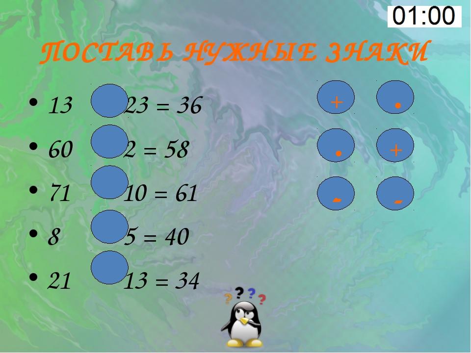ПОСТАВЬ НУЖНЫЕ ЗНАКИ 13 23 = 36 60 2 = 58 71 10 = 61 8 5 = 40 21 13 = 34 + -...