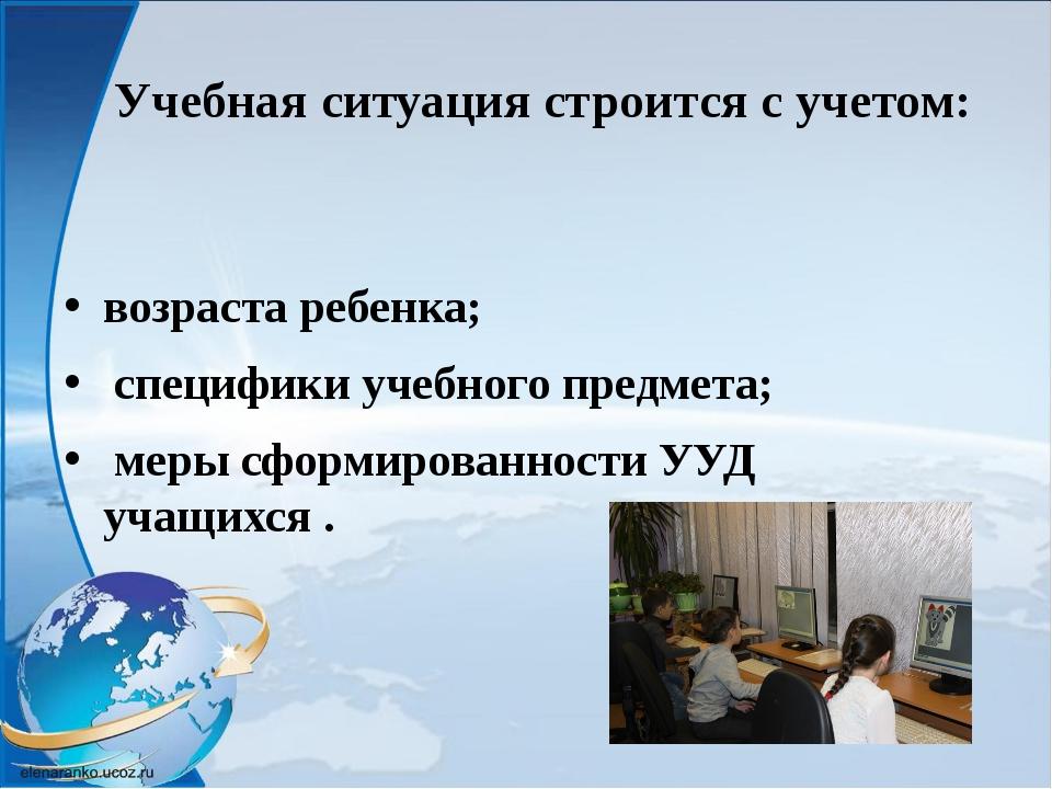 Учебная ситуация строится с учетом: возраста ребенка; специфики учебного пре...