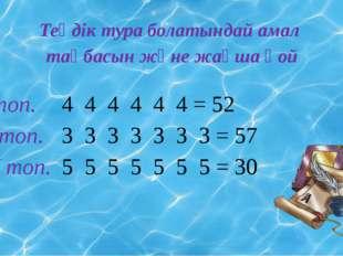 Теңдік тура болатындай амал таңбасын және жақша қой І топ. 4 4 4 4 4 4 = 52